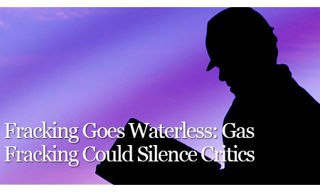 Fracking Goes Waterless: Gas Fracking Could Silence Critics
