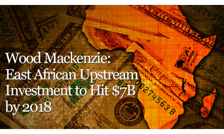 Wood Mackenzie: East African Upstream Investment to Hit $7B by 2018