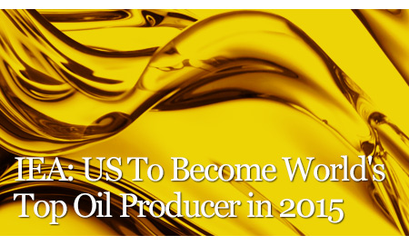 IEA: US To Become World's Top Oil Producer in 2015